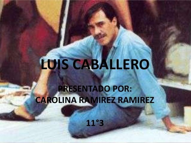 LUIS CABALLERO    PRESENTADO POR:CAROLINA RAMIREZ RAMIREZ          11°3