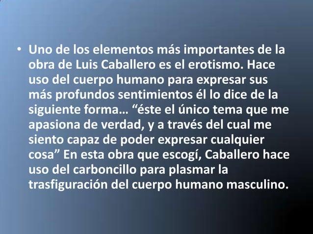 • Uno de los elementos más importantes de la  obra de Luis Caballero es el erotismo. Hace  uso del cuerpo humano para expr...