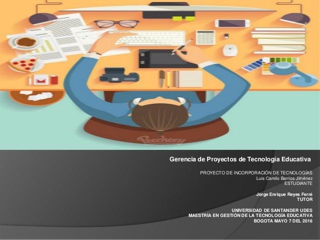 Gerencia de Proyectos de Tecnología Educativa PROYECTO DE INCORPORACIÓN DE TECNOLOGÍAS Luis Camilo Barrios Jiménez ESTUDIA...