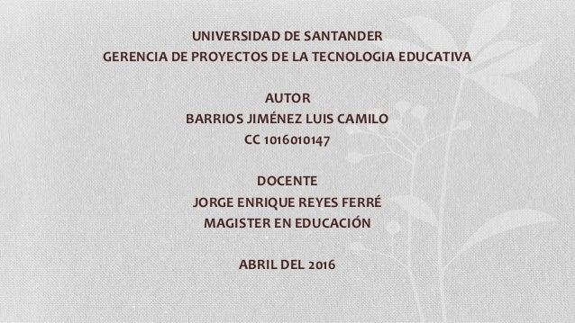 UNIVERSIDAD DE SANTANDER GERENCIA DE PROYECTOS DE LA TECNOLOGIA EDUCATIVA AUTOR BARRIOS JIMÉNEZ LUIS CAMILO CC 1016010147 ...