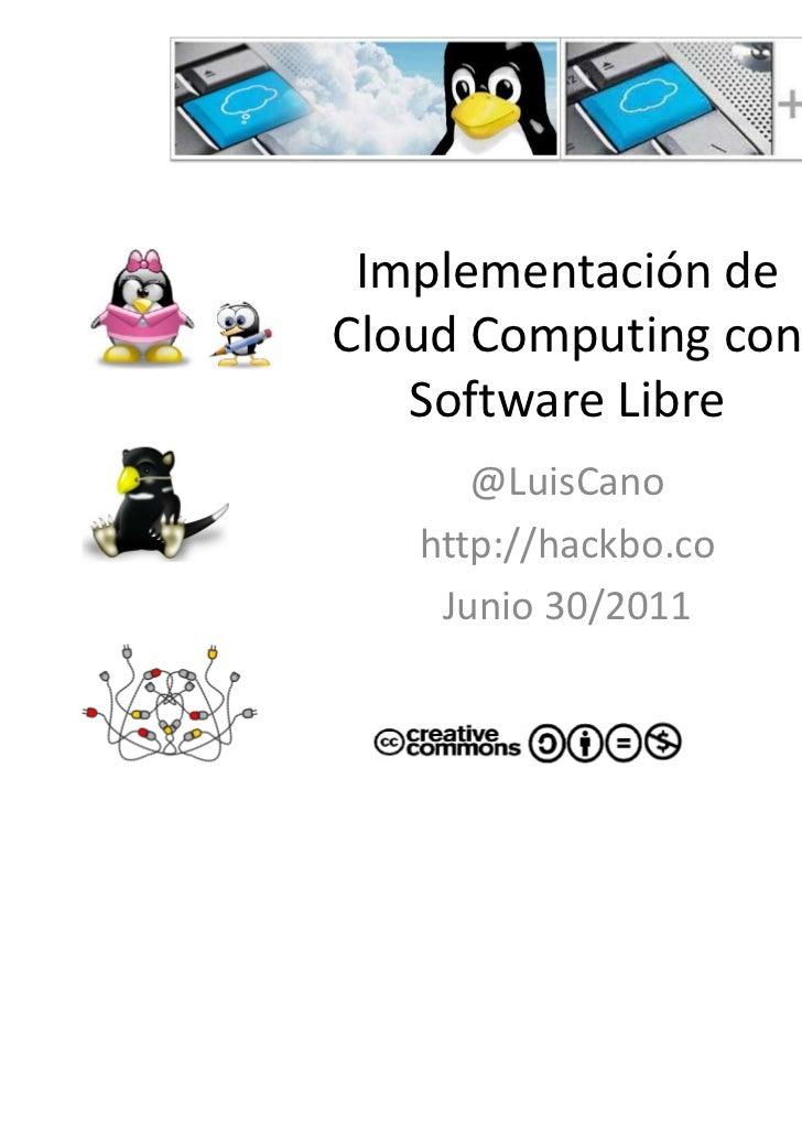 Implementación deCloud Computing con   Software Libre      @LuisCano   http://hackbo.co    Junio 30/2011