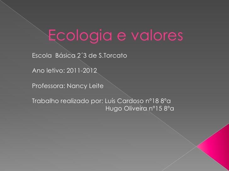 Ecologia e valoresEscola Básica 2´3 de S.TorcatoAno letivo: 2011-2012Professora: Nancy LeiteTrabalho realizado por: Luís C...