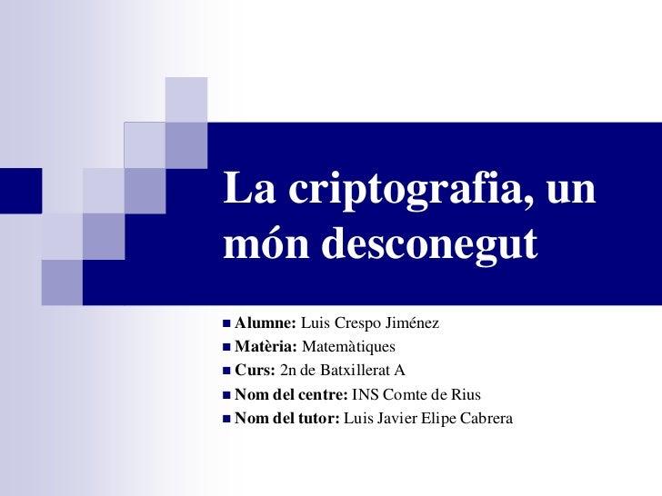 La criptografia, unmón desconegut Alumne: Luis Crespo Jiménez Matèria: Matemàtiques Curs: 2n de Batxillerat A Nom del ...
