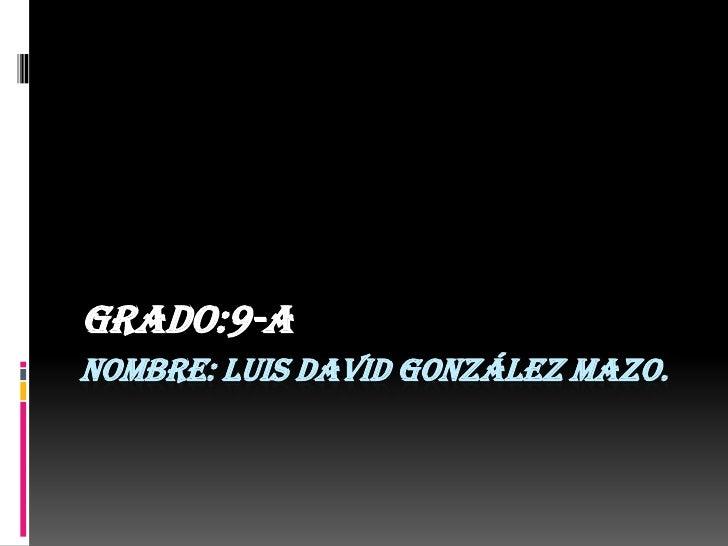 Grado:9-ANOMBRE: LUIS DAVID GONZÁLEZ MAZO.