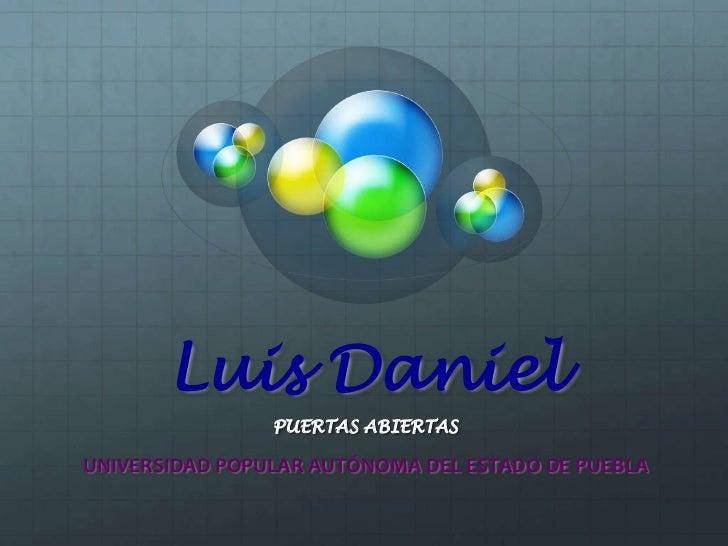Luis Daniel<br />PUERTAS ABIERTAS<br />UNIVERSIDAD POPULAR AUTÓNOMA DEL ESTADO DE PUEBLA<br />