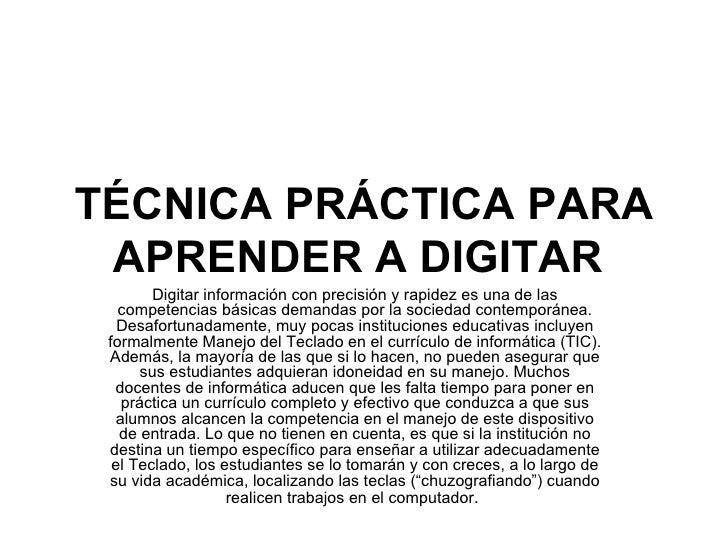 TÉCNICA PRÁCTICA PARA APRENDER A DIGITAR   Digitar información con precisión y rapidez es una de las competencias básicas ...
