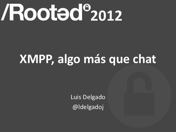 XMPP, algo más que chat        Luis Delgado         @ldelgadoj