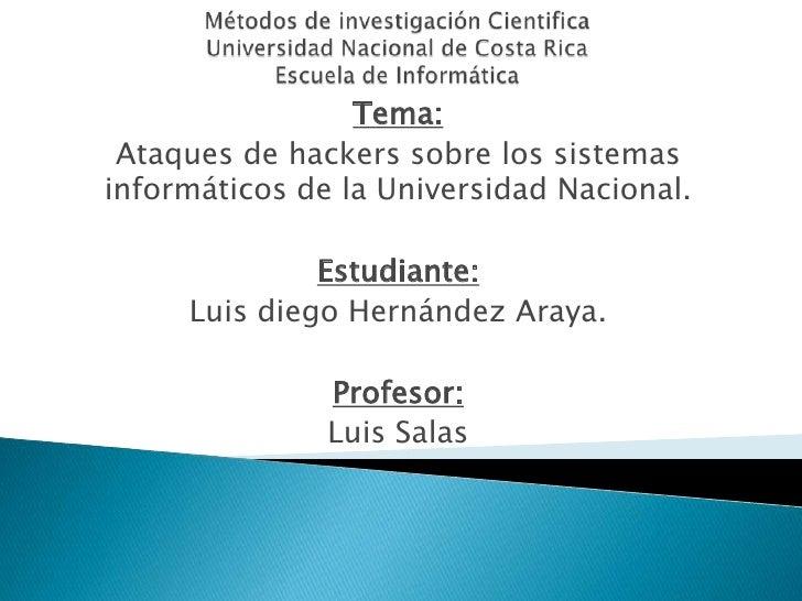 Métodos de investigación CientificaUniversidad Nacional de Costa RicaEscuela de Informática<br />Tema:<br />Ataques de hac...