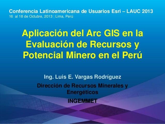 Conferencia Latinoamericana de Usuarios Esri – LAUC 2013 16 al 18 de Octubre, 2013 | Lima, Perú  Aplicación del Arc GIS en...