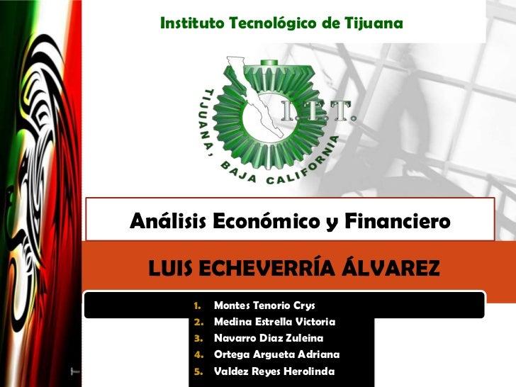 InstitutoTecnológico de Tijuana<br />Análisis Económico y Financiero<br />LUIS ECHEVERRÍA ÁLVAREZ<br />Montes TenorioCrys<...