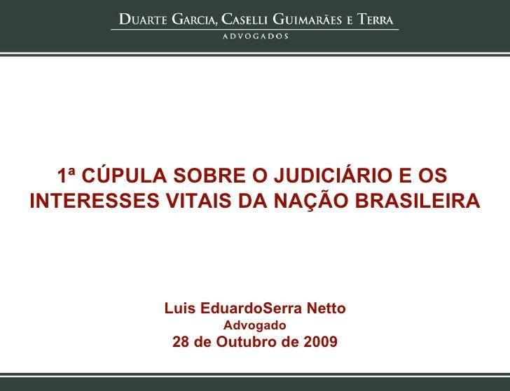 1ª CÚPULA SOBRE O JUDICIÁRIO E OS  INTERESSES VITAIS DA NAÇÃO BRASILEIRA Luis EduardoSerra Netto Advogado 28 de Outubro de...