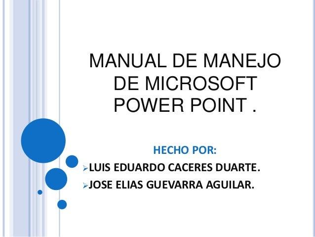 MANUAL DE MANEJO   DE MICROSOFT   POWER POINT .             HECHO POR:LUIS EDUARDO CACERES DUARTE.JOSE ELIAS GUEVARRA AG...