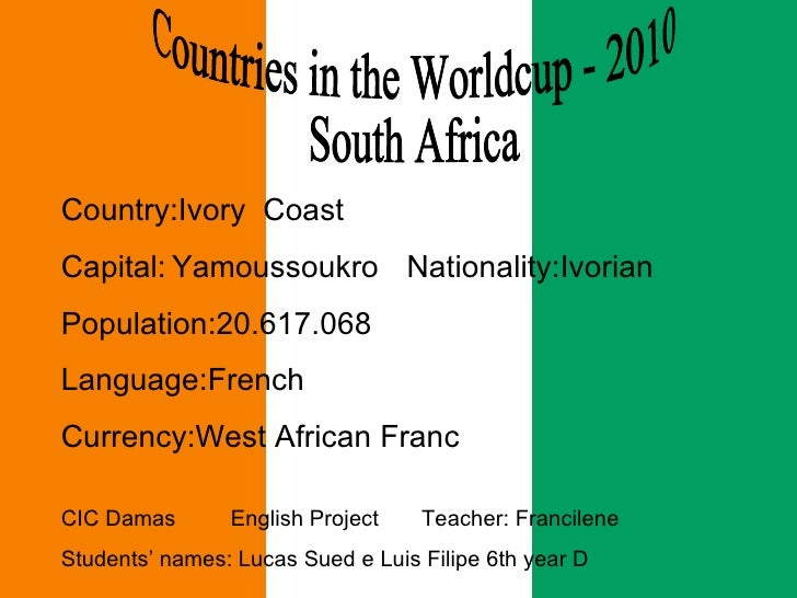Countries in the Worldcup - 2010  South Africa  Country:Ivory  Coast Capital:   Yamoussoukro   Nationality:Ivorian Populat...