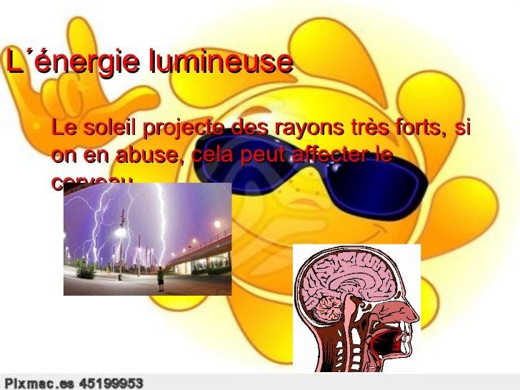 L´énergie lumineuse • Le soleil projecte des rayons très forts, si   on en abuse, cela peut affecter le   cerveau.