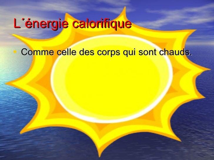 L´énergie calorifique• Comme celle des corps qui sont chauds.