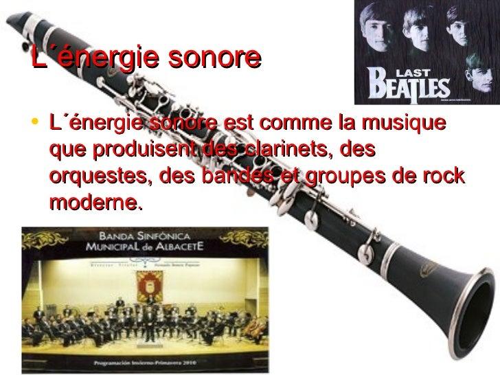 L´énergie sonore• L´énergie sonore est comme la musique que produisent des clarinets, des orquestes, des bandes et groupes...
