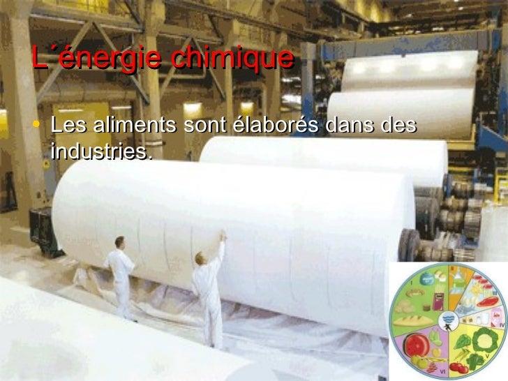 L´énergie chimique• Les aliments sont élaborés dans des industries.