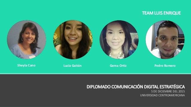 Sheyla Cano Lucía Gaitán Gema Ortiz Pedro Romero DIPLOMADO COMUNICACIÓN DIGITAL ESTRATÉGICA 5 DE DICIEMBRE DEL 2015 UNIVER...