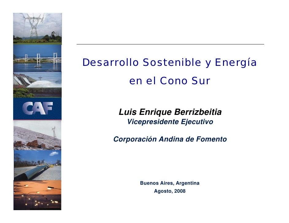 Desarrollo Sostenible y Energía          en el Cono Sur        Luis Enrique Berrizbeitia         Vicepresidente Ejecutivo ...