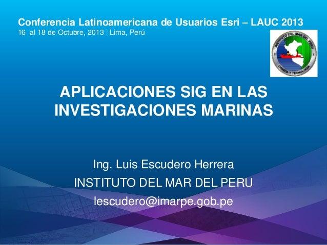 Conferencia Latinoamericana de Usuarios Esri – LAUC 2013 16 al 18 de Octubre, 2013 | Lima, Perú  APLICACIONES SIG EN LAS I...
