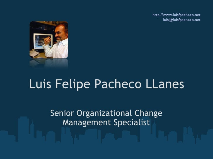 Luis Felipe Pacheco LLanes Senior Organizational Change Management Specialist http://www.luisfpacheco.net [email_address]