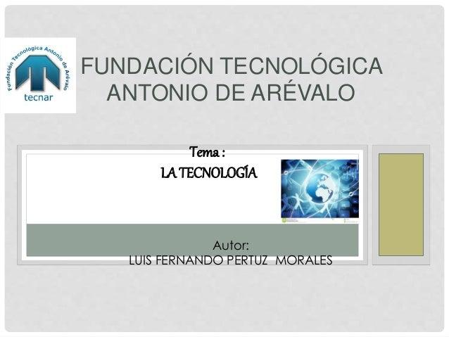 FUNDACIÓN TECNOLÓGICA ANTONIO DE ARÉVALO Autor: LUIS FERNANDO PERTUZ MORALES Tema : LA TECNOLOGÍA