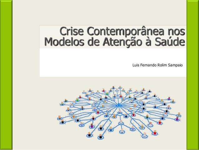 Crise Contemporânea nos Modelos de Atenção à Saúde Luis Fernando Rolim Sampaio