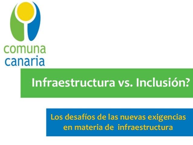 Infraestructura vs. Inclusión?   Los desafíos de las nuevas exigencias      en materia de infraestructura