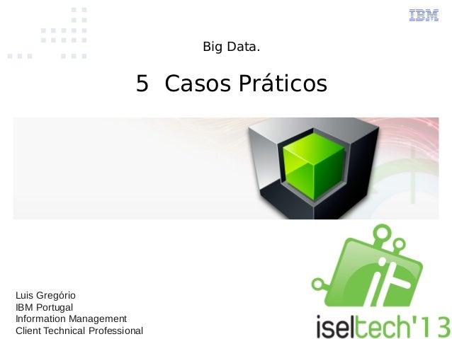 Big Data.5 Casos PráticosLuis GregórioIBM PortugalInformation ManagementClient Technical Professional