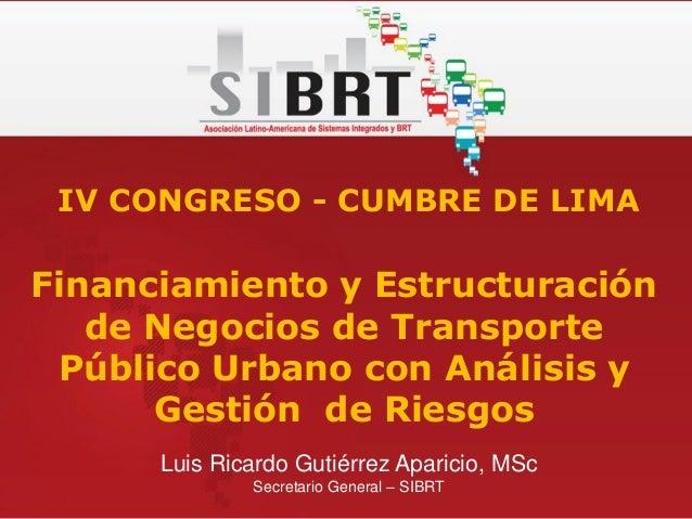 Luis Ricardo Gutiérrez Aparicio, MSc Secretario General – SIBRT IV CONGRESO - CUMBRE DE LIMA Financiamiento y Estructuraci...
