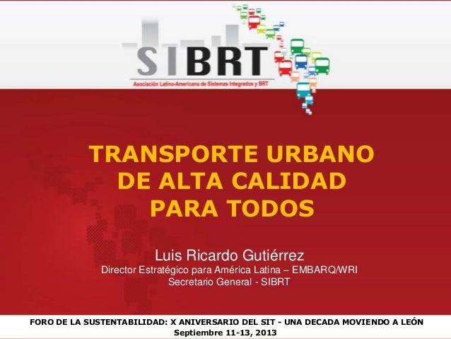 FORO DE LA SUSTENTABILIDAD: X ANIVERSARIO DEL SIT - UNA DECADA MOVIENDO A LEÓN Septiembre 11-13, 2013 TRANSPORTE URBANO DE...