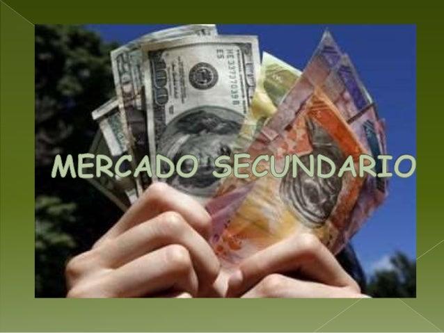 CONCEPTO El mercado secundario o mercado de negociación es una parte del mercado financiero de capitales dedicado a la com...