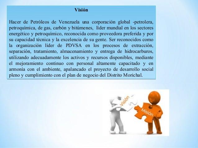 Visión  Hacer de Petróleos de Venezuela una corporación global -petrolera, petroquímica, de gas, carbón y bitúmenes, líde...