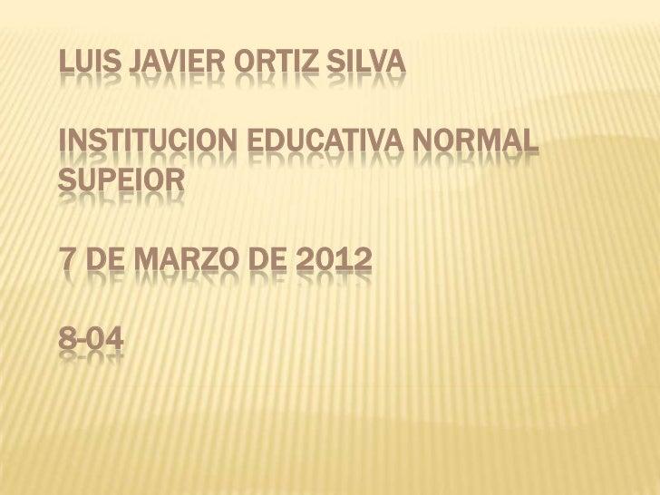 LUIS JAVIER ORTIZ SILVAINSTITUCION EDUCATIVA NORMALSUPEIOR7 DE MARZO DE 20128-04