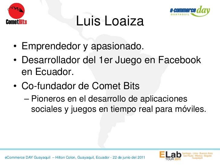 Luis Loaiza    • Emprendedor y apasionado.    • Desarrollador del 1er Juego en Facebook      en Ecuador.    • Co-fundador ...