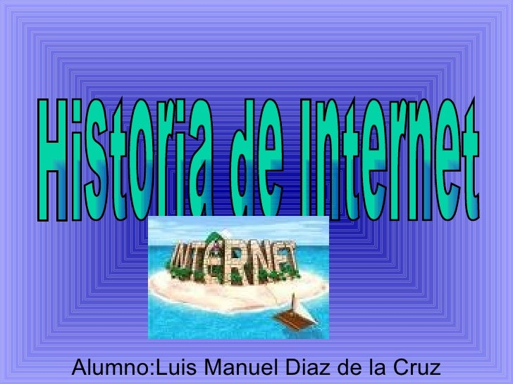 Alumno :Luis Manuel Diaz de la Cruz Historia de Internet