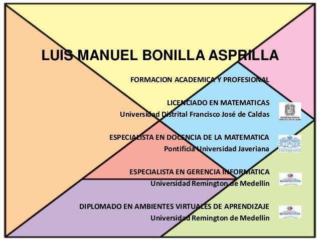 LUIS MANUEL BONILLA ASPRILLA FORMACION ACADEMICA Y PROFESIONAL LICENCIADO EN MATEMATICAS Universidad Distrital Francisco J...
