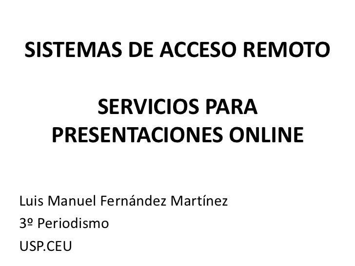 SISTEMAS DE ACCESO REMOTO        SERVICIOS PARA    PRESENTACIONES ONLINELuis Manuel Fernández Martínez3º PeriodismoUSP.CEU