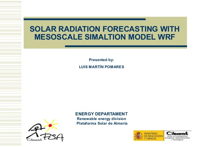 SOLAR RADIATION FORECASTING WITH MESOSCALE SIMALTION MODEL WRF               Presented by:          LUIS MARTÍN POMARES   ...