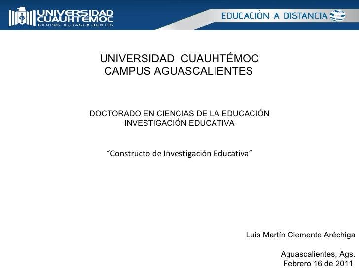 UNIVERSIDAD  CUAUHTÉMOC CAMPUS AGUASCALIENTES   DOCTORADO EN CIENCIAS DE LA EDUCACIÓN INVESTIGACIÓN EDUCATIVA Luis Martín ...