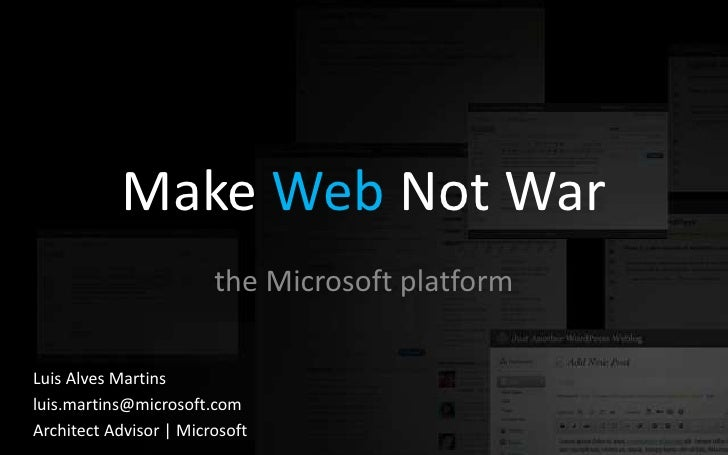 Make Web Not War                         the Microsoft platform  Luis Alves Martins luis.martins@microsoft.com Architect A...