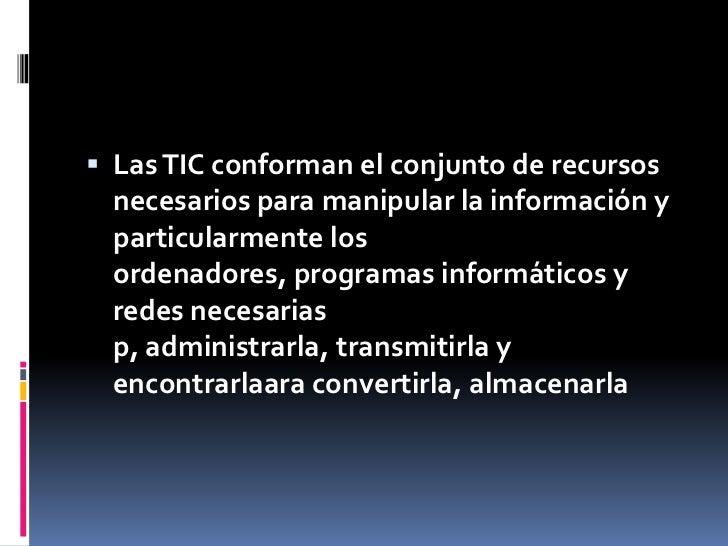 Las TIC conforman el conjunto de recursos necesarios para manipular la información y particularmente los ordenadores, prog...