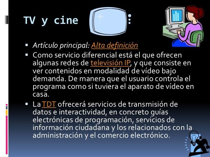 TV y cine<br />Artículo principal: Alta definición<br />Como servicio diferencial está el que ofrecen algunas redes de tel...