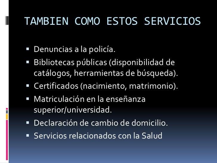 TAMBIEN COMO ESTOS SERVICIOS<br />Denuncias a la policía.<br />Bibliotecas públicas (disponibilidad de catálogos, herramie...