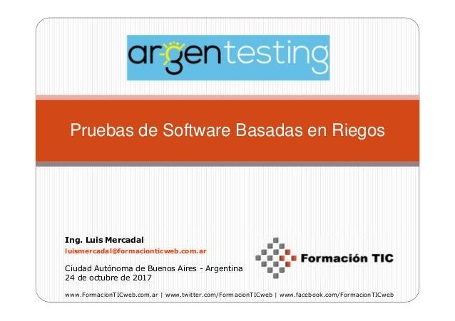 Pruebas de Software Basadas en Riegos Ing. Luis Mercadal luismercadal@formacionticweb.com.ar Ciudad Autónoma de Buenos Air...