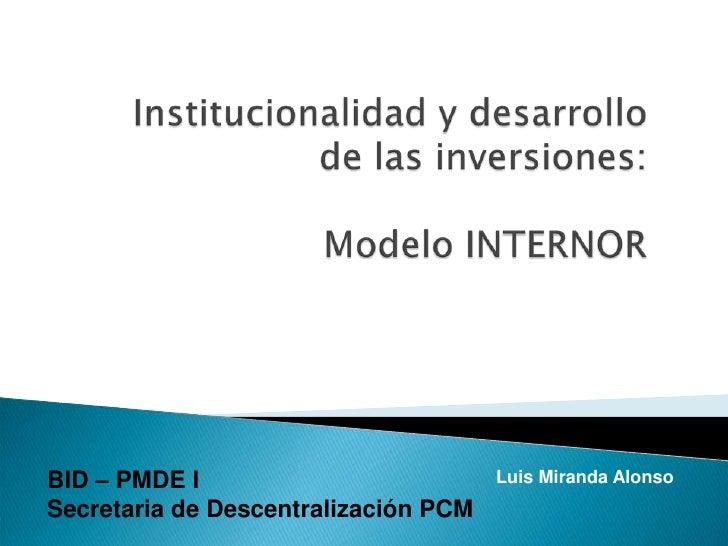 Institucionalidad y desarrollo de las inversiones: Modelo INTERNOR<br />BID – PMDE I<br />Secretaria de Descentralización ...