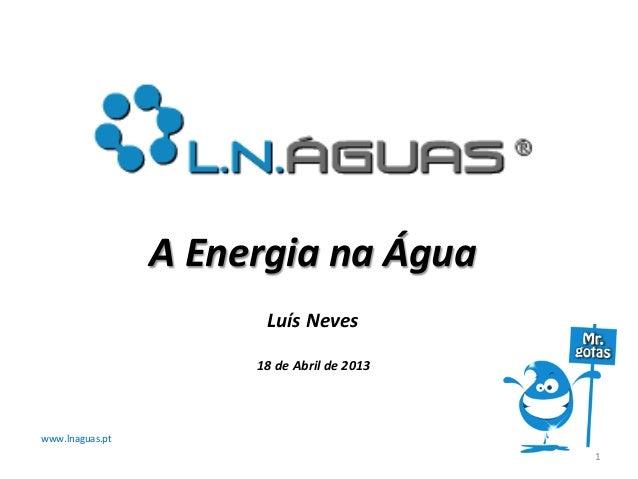 www.lnaguas.pt 1 A Energia na Água Luís Neves  18 de Abril de 2013