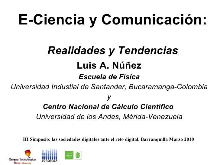 E-Ciencia y Comunicaci ón:  Realidades y Tendencias Luis A. Núñez Escuela de F ísica Universidad Industial de Santander, B...
