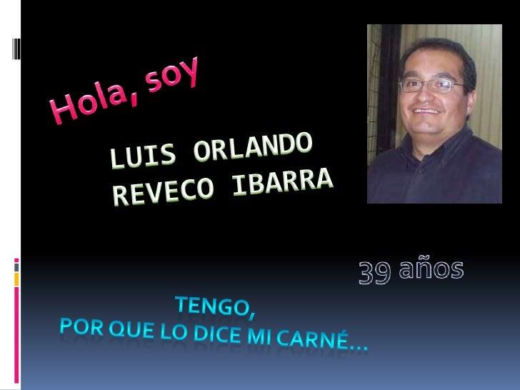 Hola, soy<br />Luis Orlando Reveco Ibarra<br />39 años<br />Tengo, <br />por que lo dice mi carné…<br />