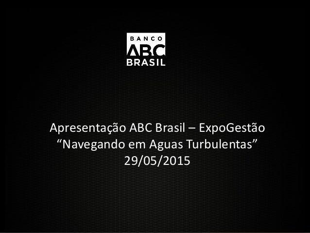 """Apresentação ABC Brasil – ExpoGestão """"Navegando em Aguas Turbulentas"""" 29/05/2015"""